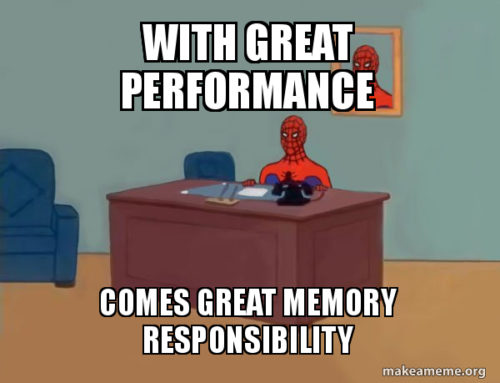 With great performance comes great memory responsibility